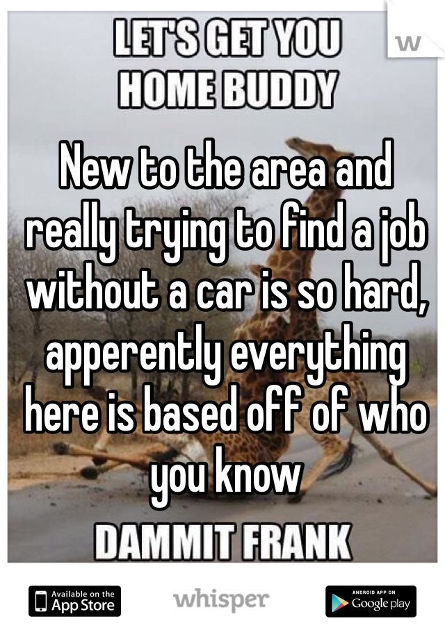 New to the area and really trying to find a job without a car is so hard, apperently everything here is based off of who you know