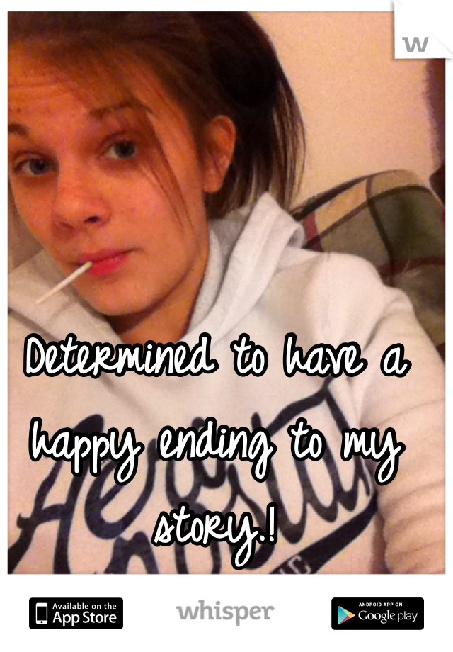 Determined to have a happy ending to my story.!