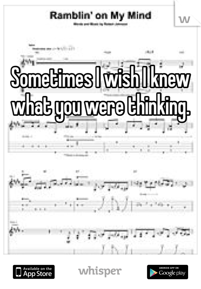 Sometimes I wish I knew what you were thinking.