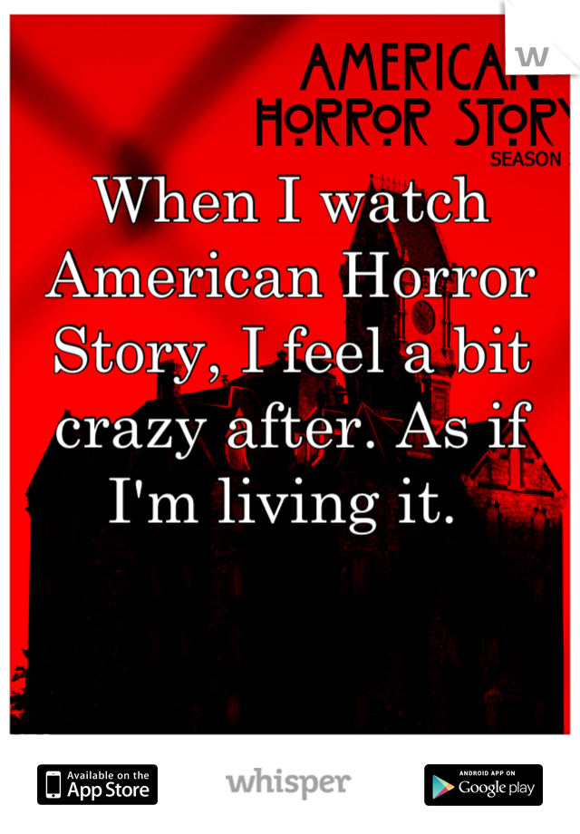 When I watch American Horror Story, I feel a bit crazy after. As if I'm living it.