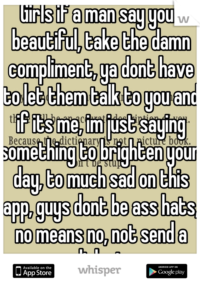 Girls if a man say your beautiful, take the damn compliment, ya dont have to let them talk to you and if its me, im just saying something to brighten your day, to much sad on this app, guys dont be ass hats, no means no, not send a dick pic