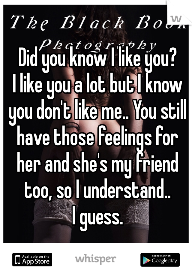 Did you know I like you? I like you a lot but I know you don't like me.. You still have those feelings for her and she's my friend too, so I understand.. I guess.