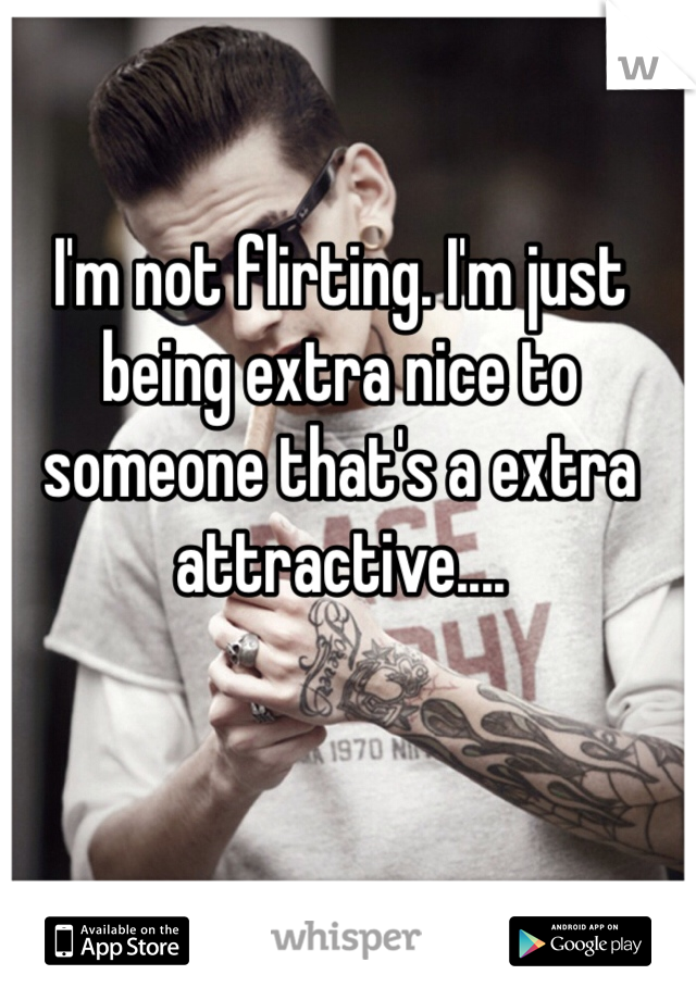 I'm not flirting. I'm just being extra nice to someone that's a extra attractive....
