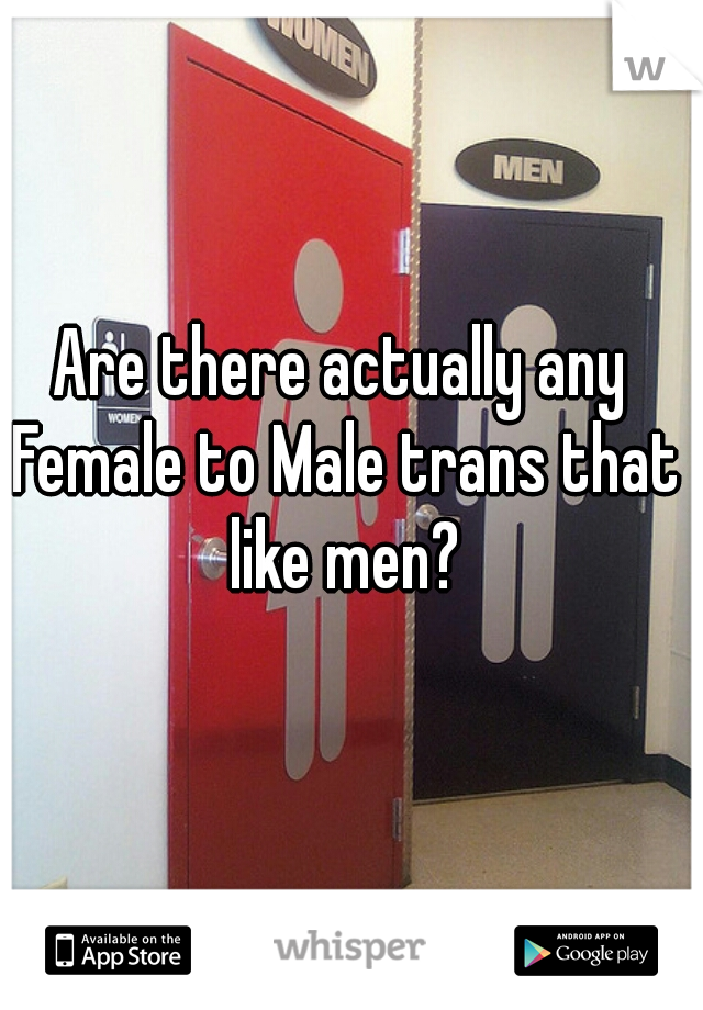 Are there actually any Female to Male trans that like men?