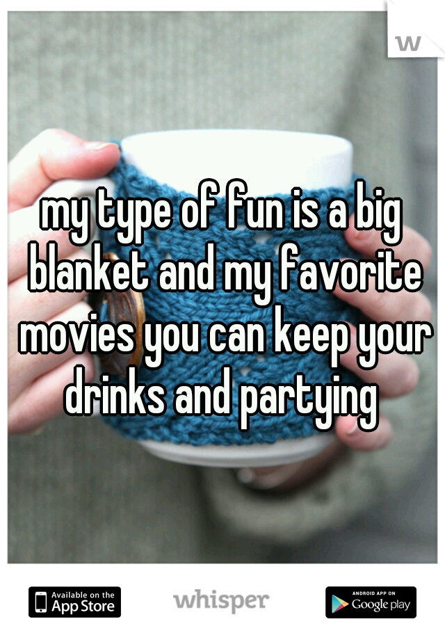 my type of fun is a big blanket and my favorite movies you can keep your drinks and partying