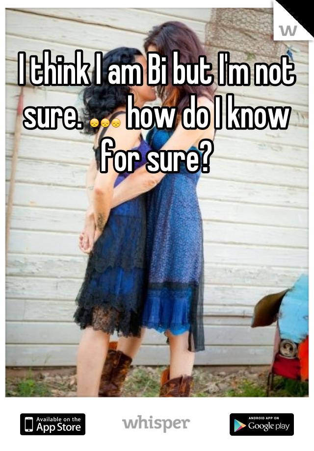 I think I am Bi but I'm not sure. 😞😞😞 how do I know for sure?