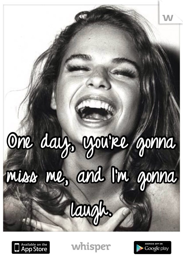 One day, you're gonna miss me, and I'm gonna laugh.