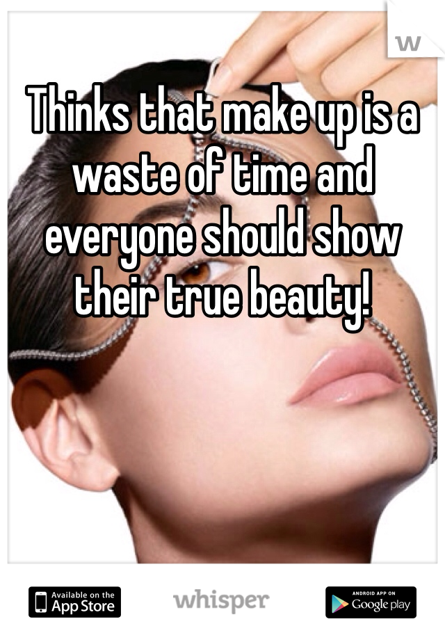 Thinks that make up is a waste of time and everyone should show their true beauty!
