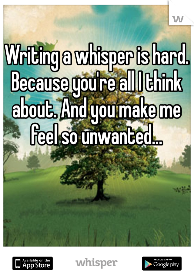 Writing a whisper is hard. Because you're all I think about. And you make me feel so unwanted...