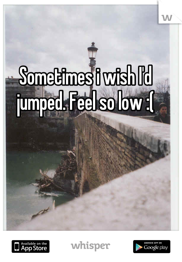Sometimes i wish I'd jumped. Feel so low :(
