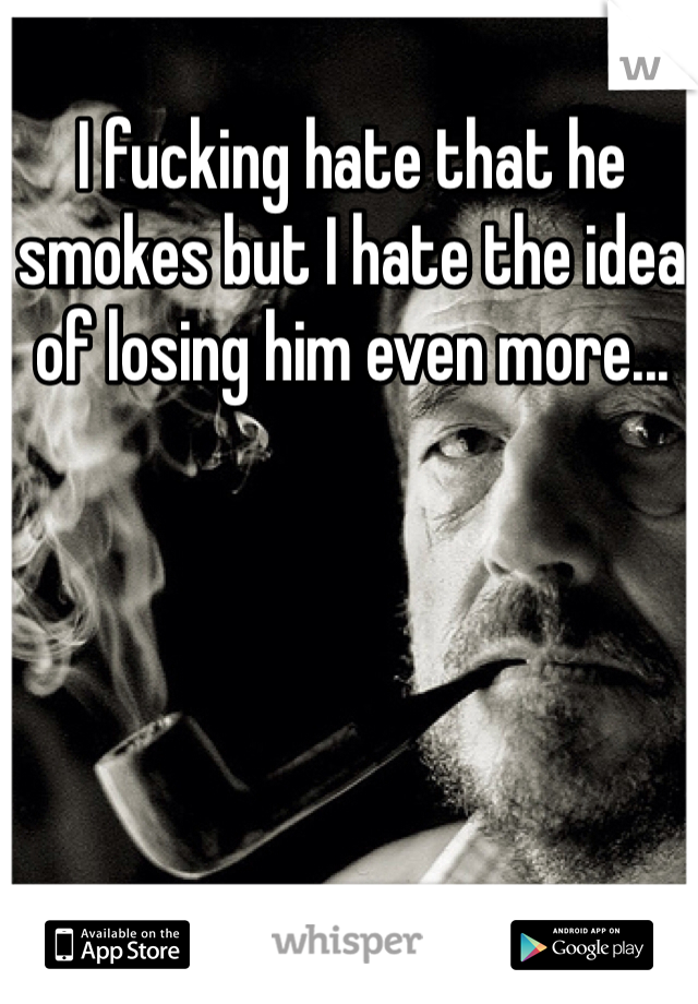 I fucking hate that he smokes but I hate the idea of losing him even more...