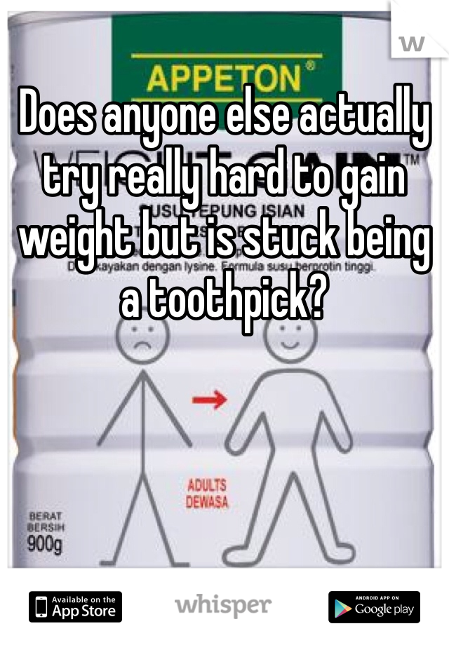 Does anyone else actually try really hard to gain weight but is stuck being a toothpick?