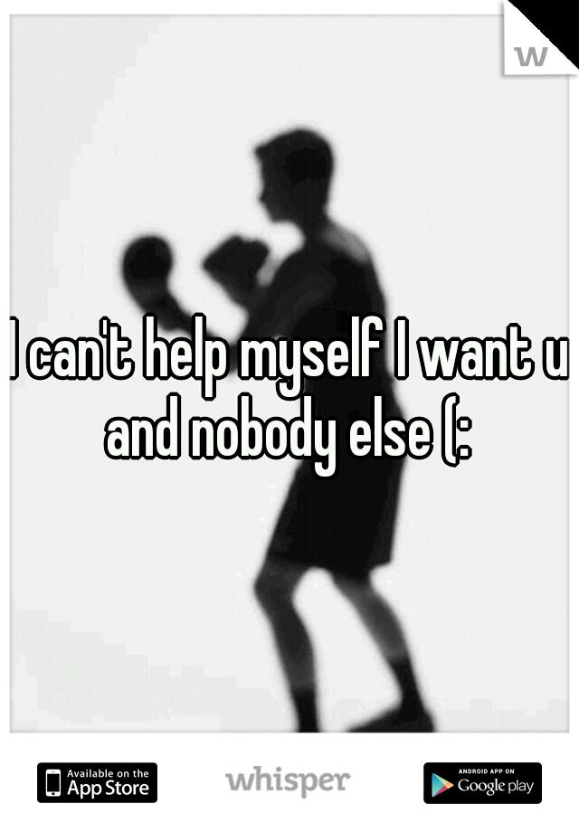 I can't help myself I want u and nobody else (: