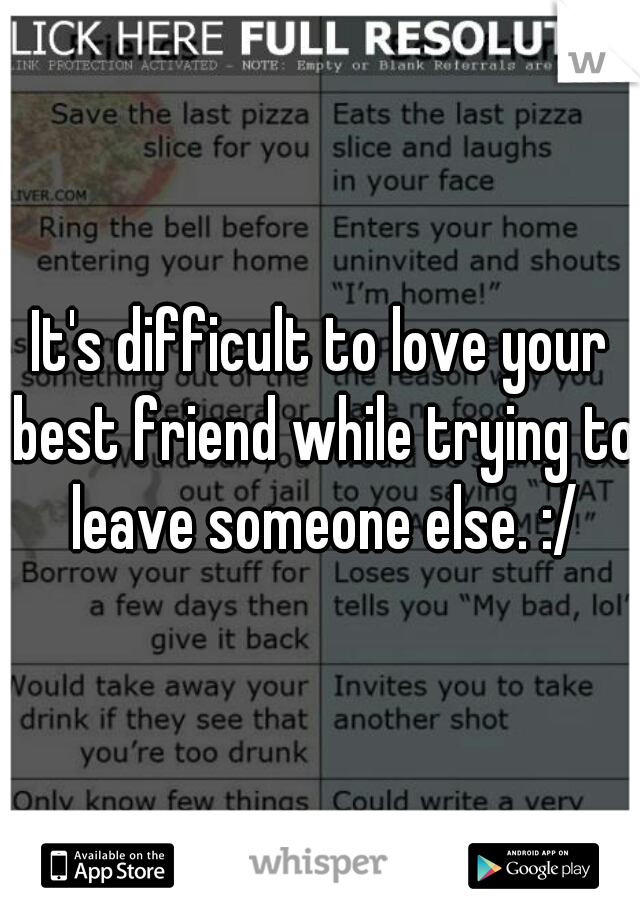 It's difficult to love your best friend while trying to leave someone else. :/