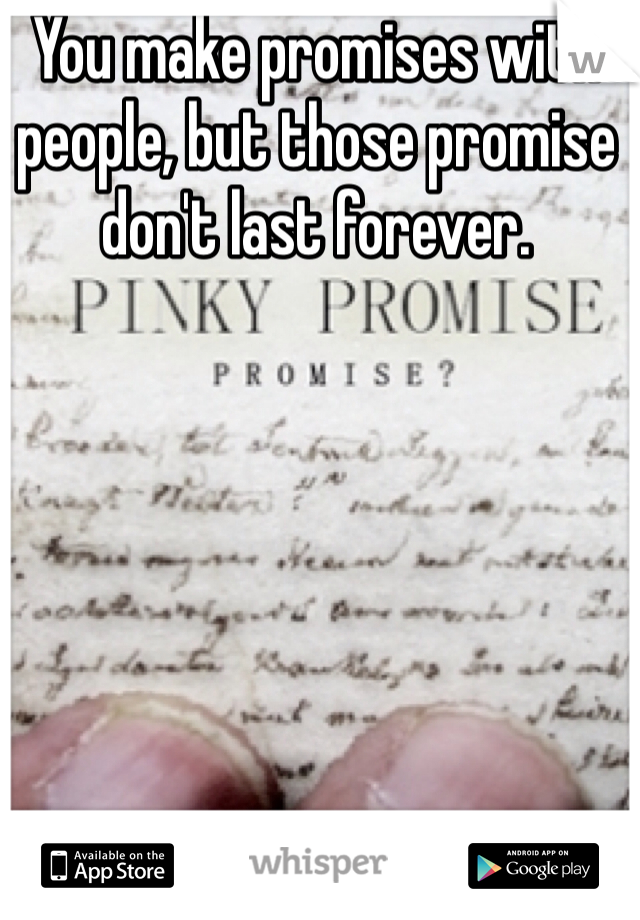 You make promises with people, but those promise don't last forever.
