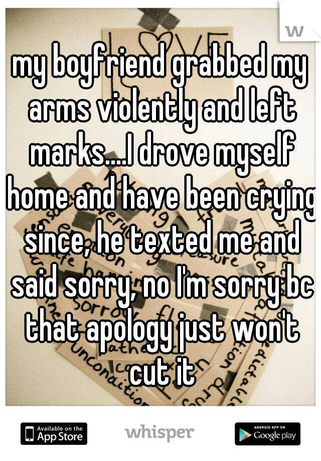 my boyfriend grabbed my arms violently and left marks....I drove myself home and have been crying since, he texted me and said sorry, no I'm sorry bc that apology just won't cut it