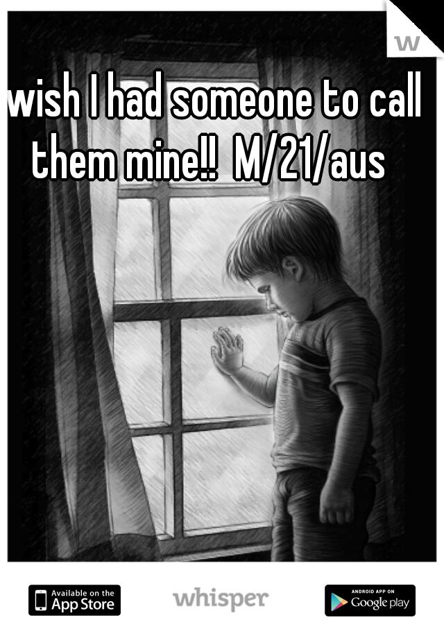 I wish I had someone to call them mine!!  M/21/aus