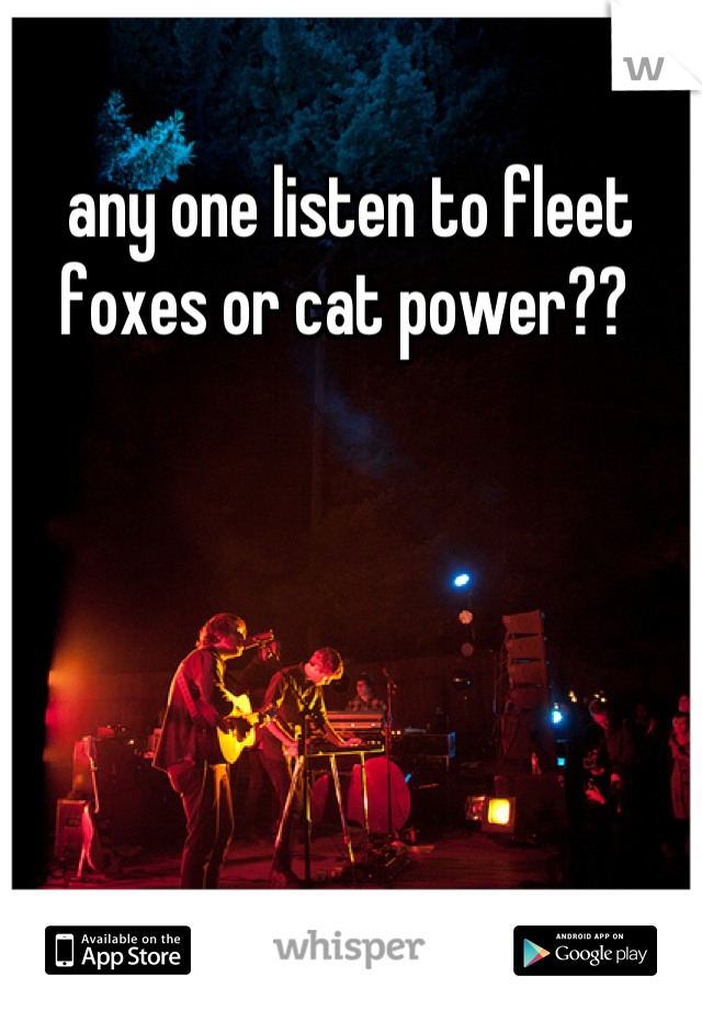 any one listen to fleet foxes or cat power??