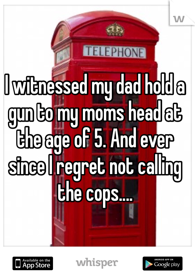 I witnessed my dad hold a gun to my moms head at the age of 5. And ever since I regret not calling the cops....