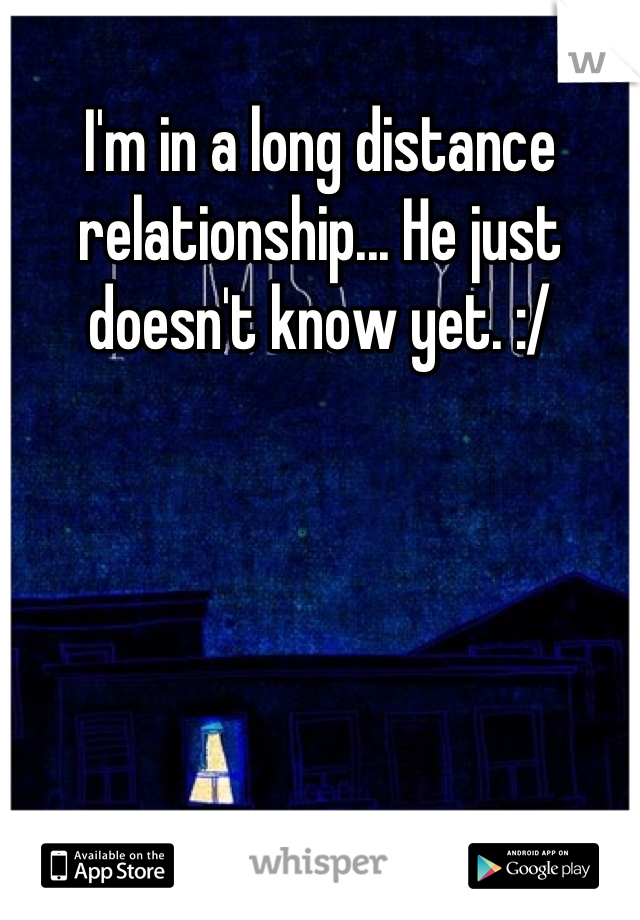 I'm in a long distance relationship... He just doesn't know yet. :/