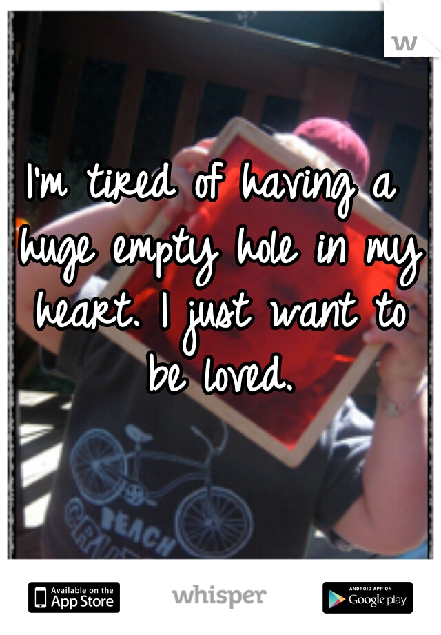 I'm tired of having a huge empty hole in my heart. I just want to be loved.