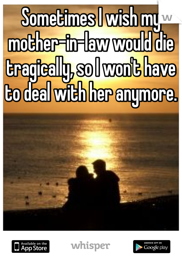 Sometimes I wish my mother-in-law would die tragically, so I won't have to deal with her anymore.