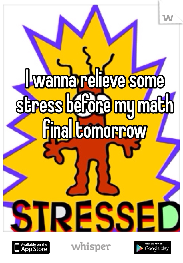 I wanna relieve some stress before my math final tomorrow