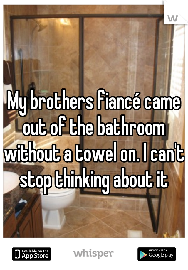 My brothers fiancé came out of the bathroom without a towel on. I can't stop thinking about it