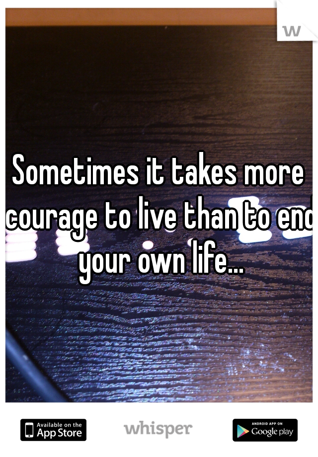 Sometimes it takes more courage to live than to end your own life...