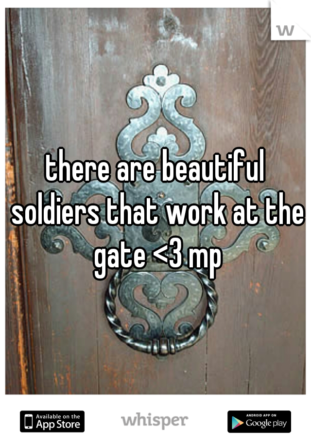 there are beautiful soldiers that work at the gate <3 mp
