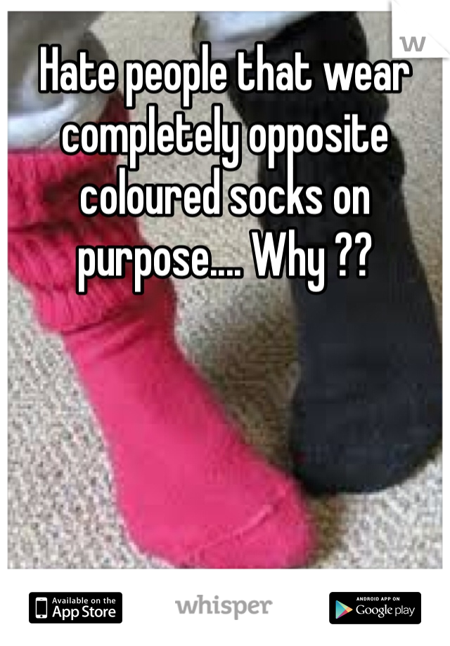 Hate people that wear completely opposite coloured socks on purpose.... Why ??