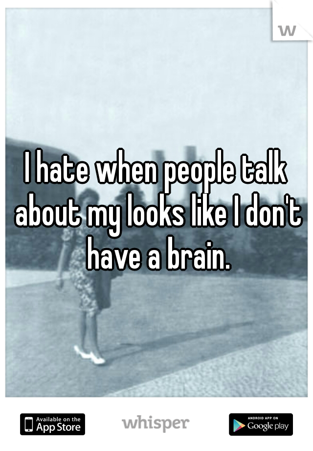 I hate when people talk about my looks like I don't have a brain.