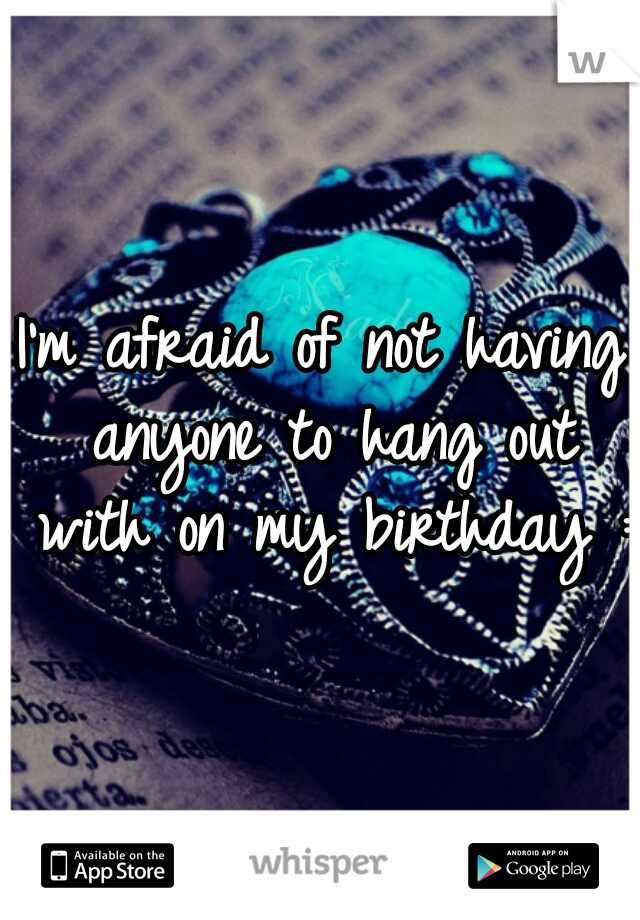 I'm afraid of not having anyone to hang out with on my birthday :(