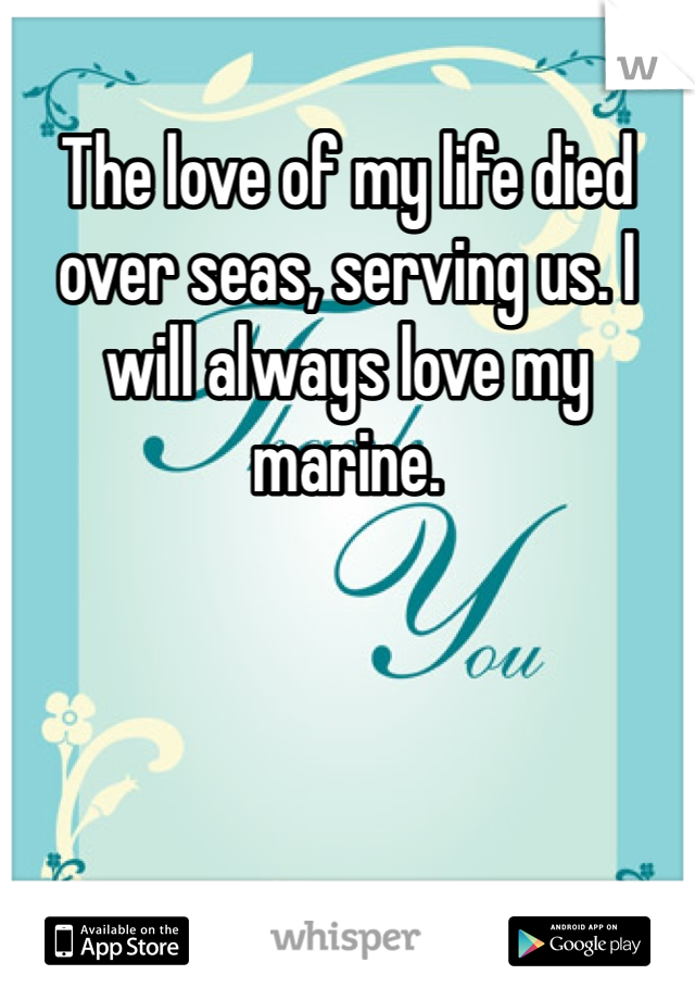 The love of my life died over seas, serving us. I will always love my marine.