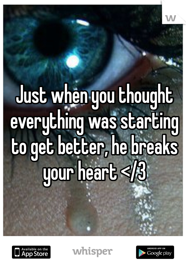 Just when you thought everything was starting to get better, he breaks your heart </3