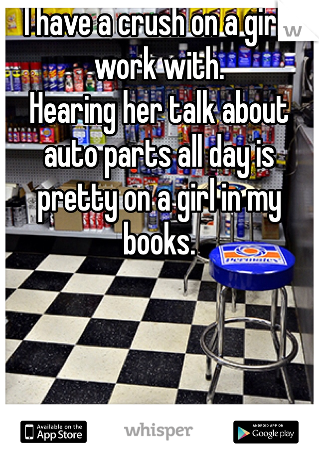 I have a crush on a girl I work with. Hearing her talk about auto parts all day is pretty on a girl in my books.