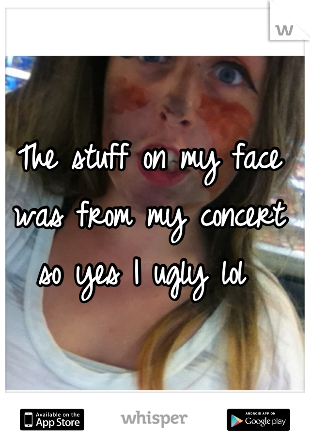 The stuff on my face was from my concert so yes I ugly lol