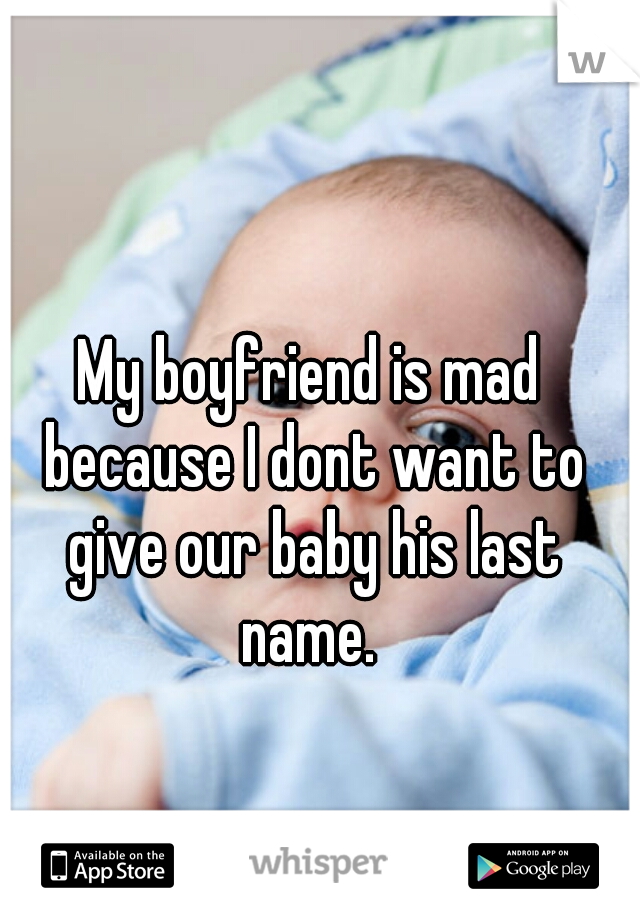 My boyfriend is mad because I dont want to give our baby his last name.