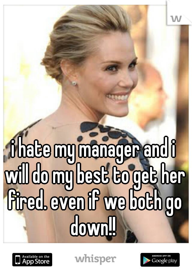 i hate my manager and i will do my best to get her fired. even if we both go down!!