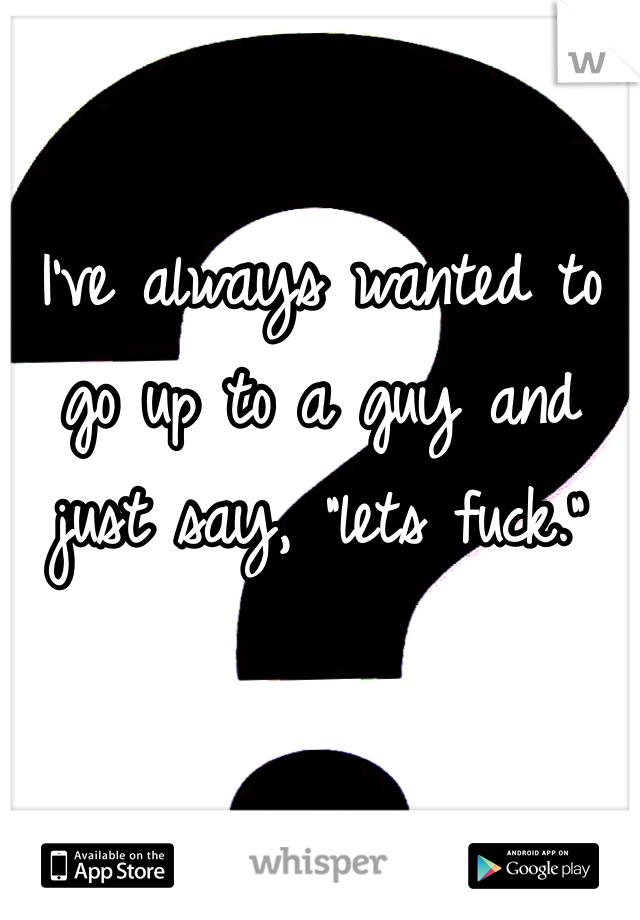 "I've always wanted to go up to a guy and just say, ""lets fuck."""