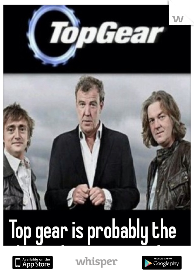 Top gear is probably the best show ever made