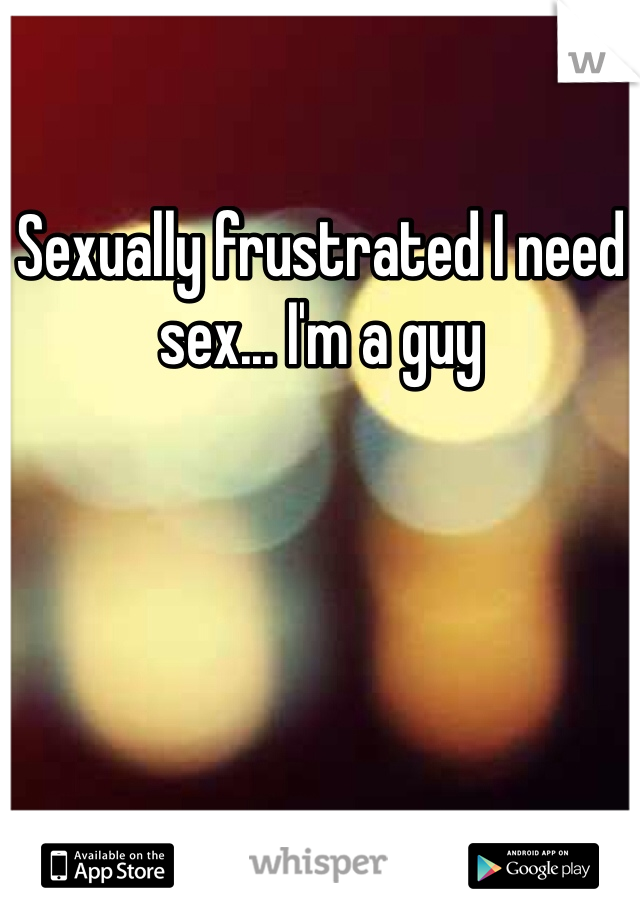 Sexually frustrated I need sex... I'm a guy