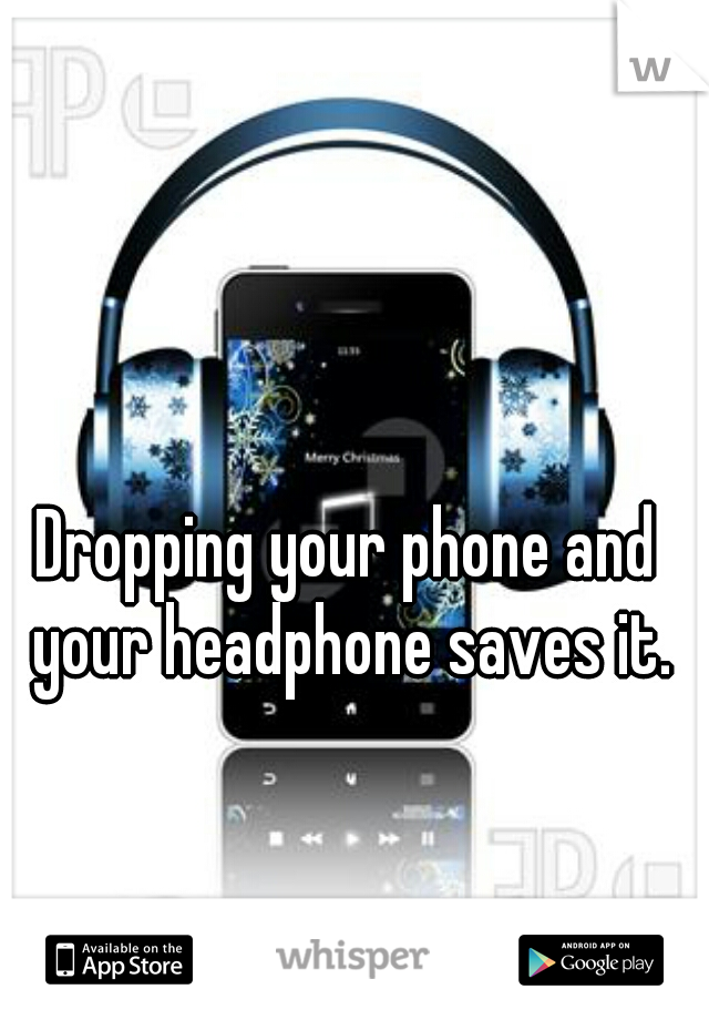 Dropping your phone and your headphone saves it.