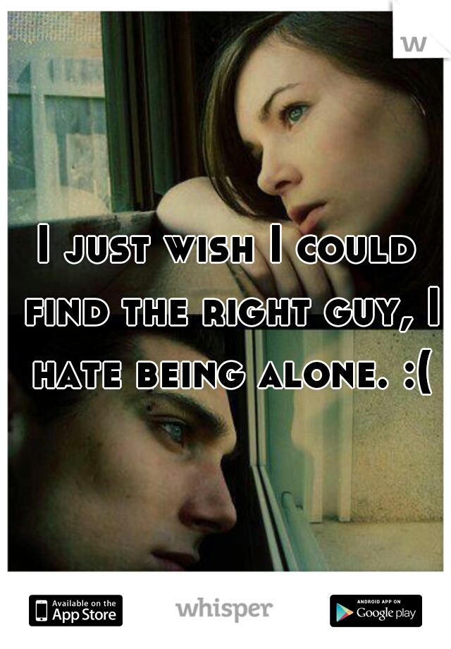 I just wish I could find the right guy, I hate being alone. :(