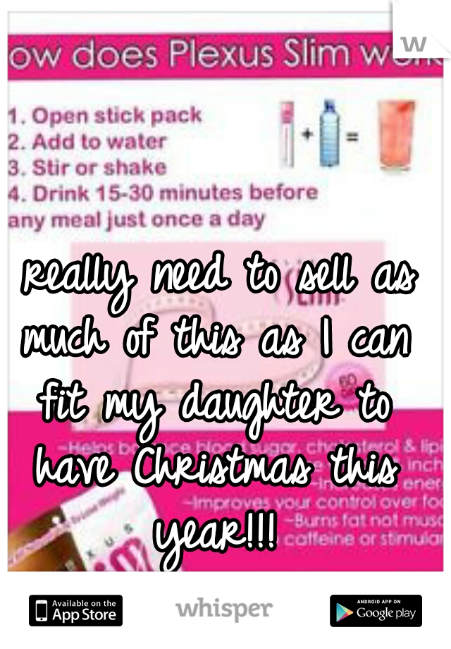 I really need to sell as much of this as I can fit my daughter to have Christmas this year!!!