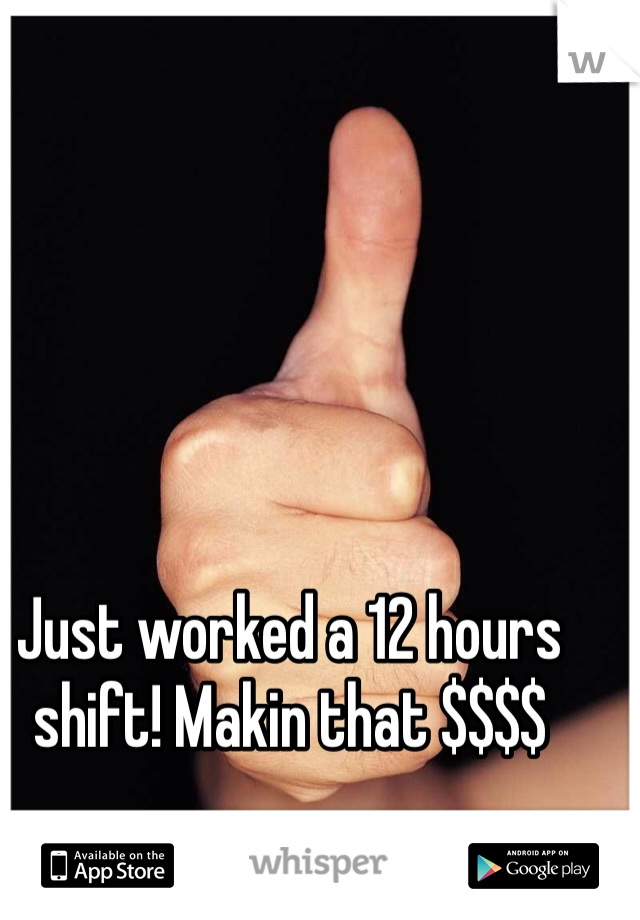 Just worked a 12 hours shift! Makin that $$$$
