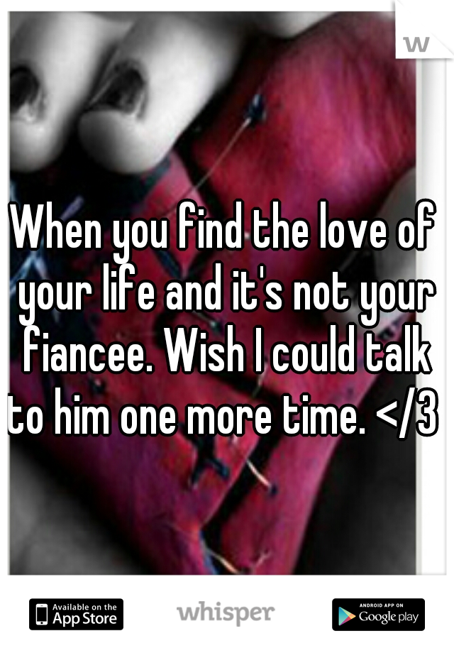 When you find the love of your life and it's not your fiancee. Wish I could talk to him one more time. </3