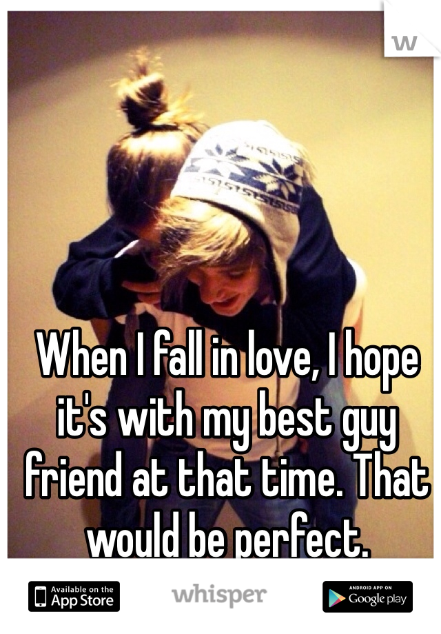 When I fall in love, I hope it's with my best guy friend at that time. That would be perfect.