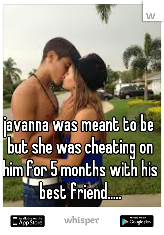 javanna was meant to be but she was cheating on him for 5 months with his best friend.....