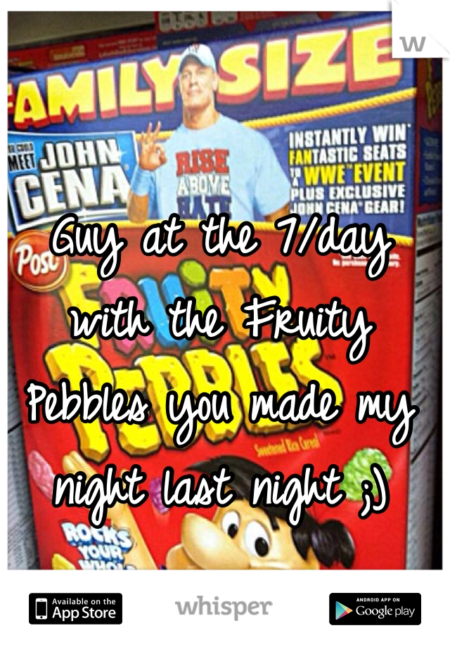 Guy at the 7/day with the Fruity Pebbles you made my night last night ;)